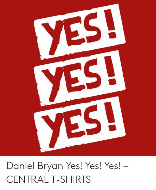 Yes Yes Yes Daniel Bryan Yes Yes Yes Central T Shirts