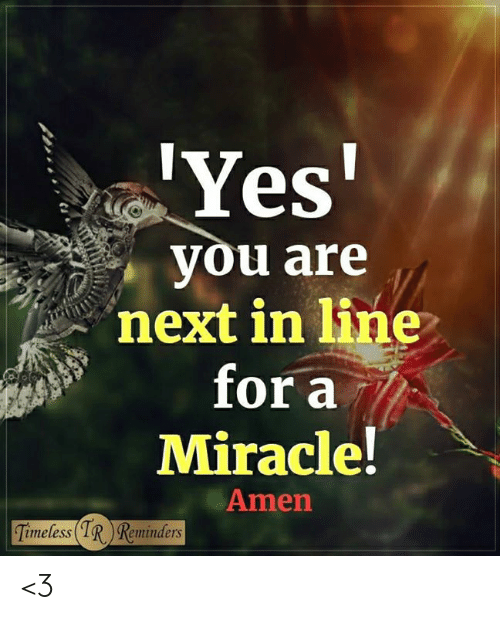Memes, 🤖, and Yes: Yes  you are  next in line  for a  Miracle!  Amen  imeless  Reminders <3