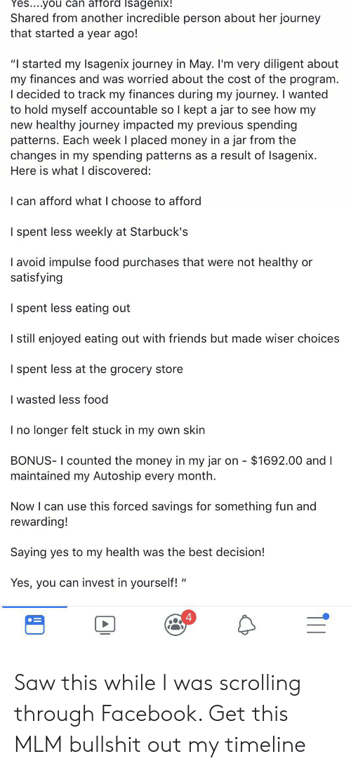 """Facebook, Food, and Friends: Yes....you can afford Isagenix!  Shared from another incredible person about her journey  that started a year ago!  """"I started my Isagenix journey in May. I'm very diligent about  my finances and was worried about the cost of the program.  I decided to track my finances during my journey. I wanted  to hold myself accountable so  new healthy journey impacted my previous spending  patterns. Each week I placed money in a jar from the  changes in my spending patterns as a result of Isagenix.  Here is what I discovered:  I kept a jar to see how my  I can afford what I choose to afford  I spent less weekly at Starbuck's  I avoid impulse food purchases that were not healthy  satisfying  or  I spent less eating out  I still enjoyed eating out with friends but made wiser choices  I spent less at the grocery store  I wasted less food  I no longer felt stuck in my own skin  BONUS- I counted the money in my jar on - $1692.00 and I  maintained my Autoship every month  Now I can use this forced savings for something fun and  rewarding!  Saying yes to my health was the best decision!  Yes, you can invest in yourself! Saw this while I was scrolling through Facebook. Get this MLM bullshit out my timeline"""