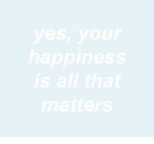 All That, Happiness, and Yes: yes, your  happiness  is all that  matters