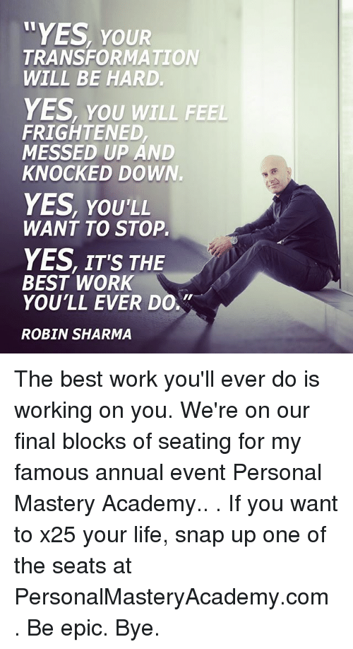 Life, Memes, and Work: YES, YOUR  TRANSFORMATION  WILL BE HARD.  YES, you wILL FEEL  FRIGHTENED  MESSED UP AND  KNOCKED DOWN.  YES, YOU'LL  WANT TO STOP.  YES, IT'S THE  BEST WORK  YOU'LL EVER DO,  ROBIN SHARMA The best work you'll ever do is working on you. We're on our final blocks of seating for my famous annual event Personal Mastery Academy.. . If you want to x25 your life, snap up one of the seats at PersonalMasteryAcademy.com . Be epic. Bye.