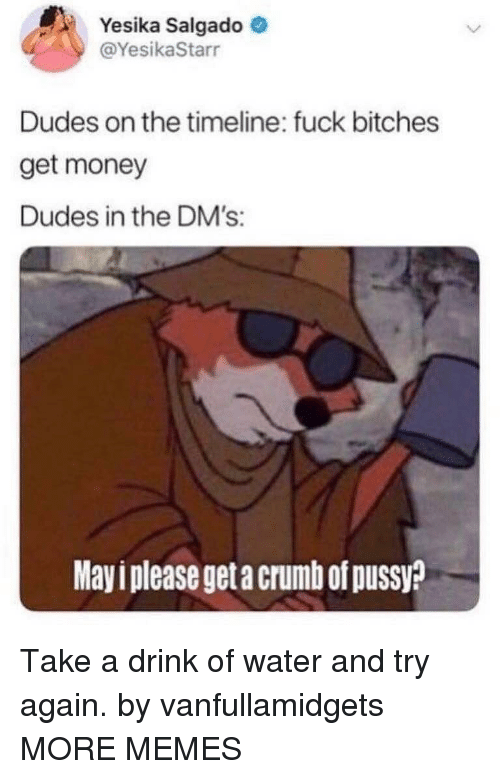 Dank, Get Money, and Memes: Yesika Salgado  @YesikaStarr  Dudes on the timeline: fuck bitches  get money  Dudes in the DM's:  Mayi please get a crumb of pussy? Take a drink of water and try again. by vanfullamidgets MORE MEMES