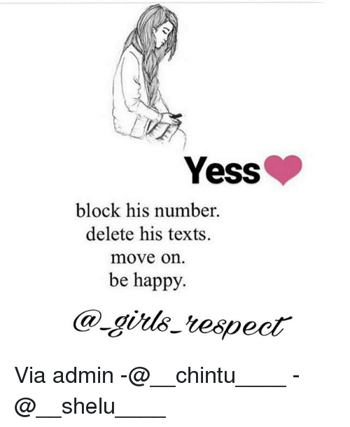 Memes, Happy, and Texts: Yess  block his number.  delete his texts.  move on  be happy. Via admin -@__chintu____ -@__shelu____