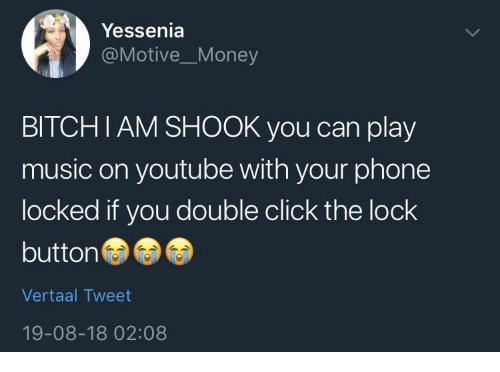 Click, Music, and Phone: Yessenia  @MotiveMoney  BITCHIAM SHOOK you can play  music on youtube with your phone  locked if you double click the lock  button  Vertaal Tweet  19-08-18 02:08