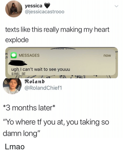 "Lmao, Memes, and Yo: yessica  @jessicacastrooo  texts like this really making my heart  explode  HT  MESSAGES  FC  now  ugh I can't wait to see youuu  IGCWIL ENT  Roland  @RolandChief1  3 months later*  ""Yo where tf you at, you taking so  damn long"" Lmao"