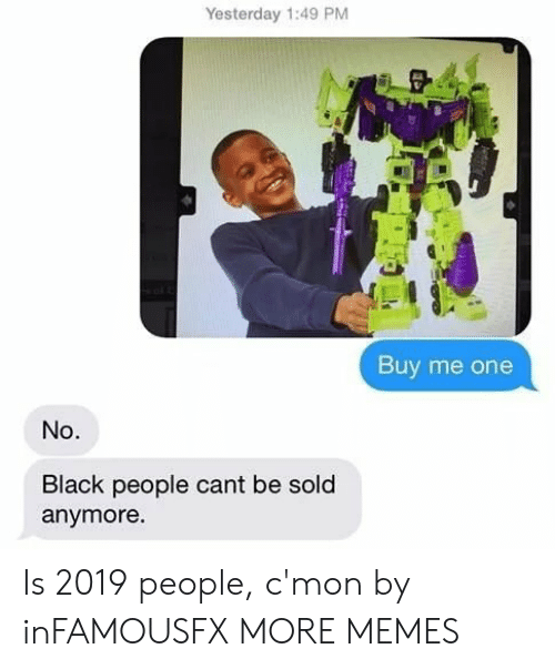 Dank, Memes, and Target: Yesterday 1:49 PM  Buy me one  No.  Black people cant be sold  anymore Is 2019 people, c'mon by inFAMOUSFX MORE MEMES