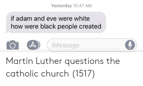 Adam and Eve, Church, and Martin: Yesterday 10:47 AM  if adam and eve were white  how were black people created  iMessage Martin Luther questions the catholic church (1517)