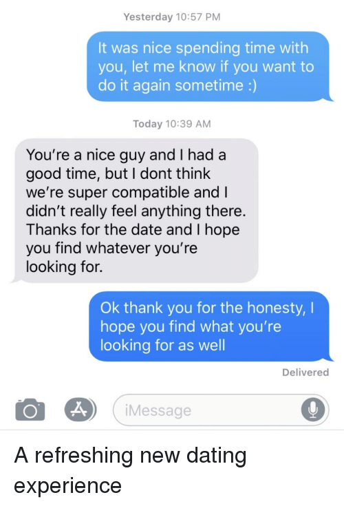 Dating, Do It Again, and Thank You: Yesterday 10:57 PM  It was nice spending time with  you, let me know if you want to  do it again sometime :)  Today 10:39 AM  You're a nice guy and I had a  good time, but I dont think  we're super compatible and I  didn't really feel anything there  Thanks for the date and I hope  you find whatever you're  looking for.  Ok thank you for the honesty, I  hope you find what you're  looking for as well  Delivered  iMessage
