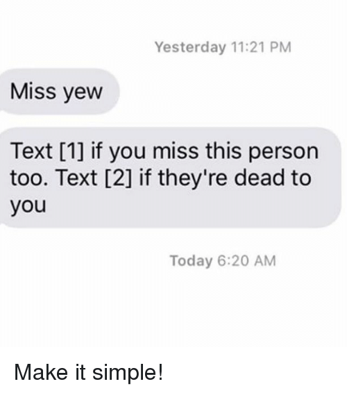 Relationships, Texting, and Text: Yesterday 11:21 PM  Miss yew  Text [1] if you miss this person  too. Text [2] if they're dead to  you  Today 6:20 AM Make it simple!