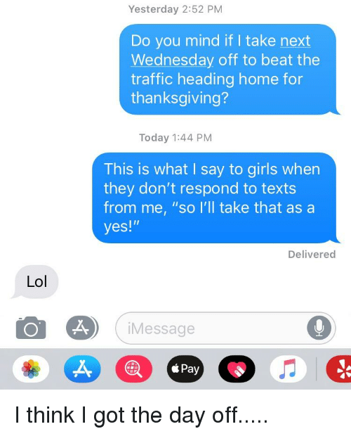 """Funny, Girls, and Lol: Yesterday 2:52 PM  Do you mind if I take next  Wednesday off to beat the  traffic heading home for  thanksgiving?  Today 1:44 PM  This is what I say to girls when  they don't respond to texts  from me, """"so l'll take that as a  yes!""""  Delivered  Lol  iMessage  á Pay"""