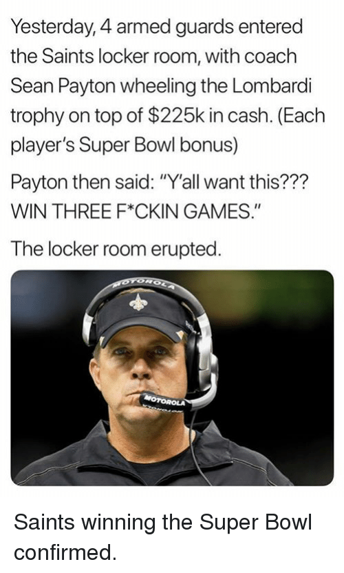 "Nfl, New Orleans Saints, and Super Bowl: Yesterday, 4 armed guards entered  the Saints locker room, with coach  Sean Payton wheeling the Lombardli  trophy on top of $225k in cash. (Each  player's Super Bowl bonus)  Payton then said: ""Y'all want this???  WIN THREE F*CKIN GAMES.""  The locker room erupted Saints winning the Super Bowl confirmed."