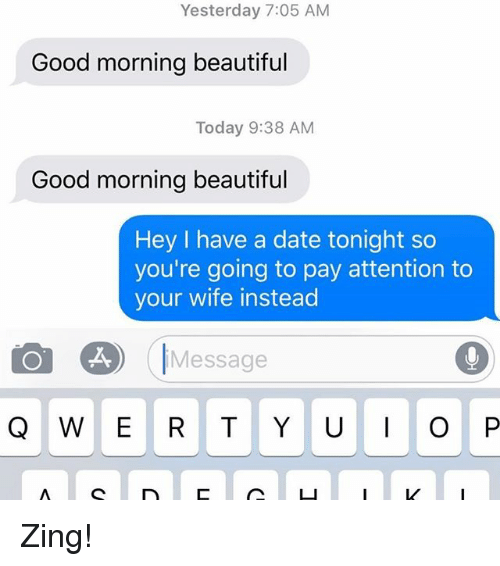 Beautiful, Relationships, and Texting: Yesterday 7:05 AM  Good morning beautiful  Today 9:38 AM  Good morning beautiful  Hey I have a date tonight so  you're going to pay attention to  your wife instead  Message Zing!