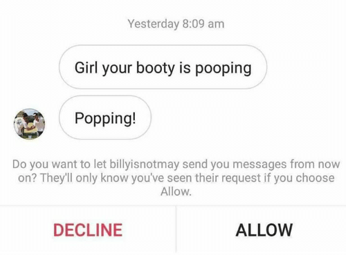 Booty, Dank, and Girl: Yesterday 8:09 am  Girl your booty is pooping  Popping!  Do you want to let billyisnotmay send you messages from now  on? They'll only know you've seen their request if you choose  Allow.  DECLINE  ALLOW