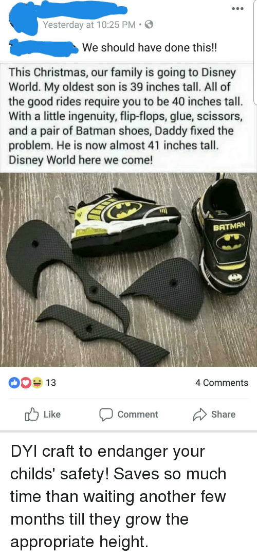 Batman, Christmas, and Disney: Yesterday at 10:25 PM  We should have done thiS!!  This Christmas, our family is going to Disney  World. My oldest son is 39 inches tall. All of  the good rides require you to be 40 inches tall.  With a little ingenuity, flip-flops, glue, scissors,  and a pair of Batman shoes, Daddy fixed the  problem. He is now almost 41 inches tall  Disney World here we come!  BATMAN  0313  4 Comments  Like  Comment  Share