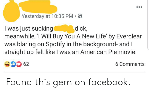 Facebook, Life, and Spotify: Yesterday at 10:35 PM  dick,  I was just sucking  meanwhile, 'I Will Buy You A New Life' by Everclear  was blaring on Spotify in the background- and I  straight up felt like I was an American Pie movie  62  6 Comments Found this gem on facebook.