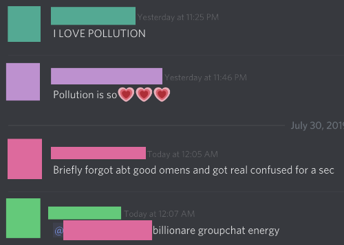 Confused, Energy, and Love: Yesterday at 11:25 PM  I LOVE POLLUTION  Yesterday at 11:46 PM  Pollution is so'  July 30, 201  Today at 12:05 AM  Briefly forgot abt good omens and got real confused for a sec  Today at 12:07 AM  billionare groupchat energy