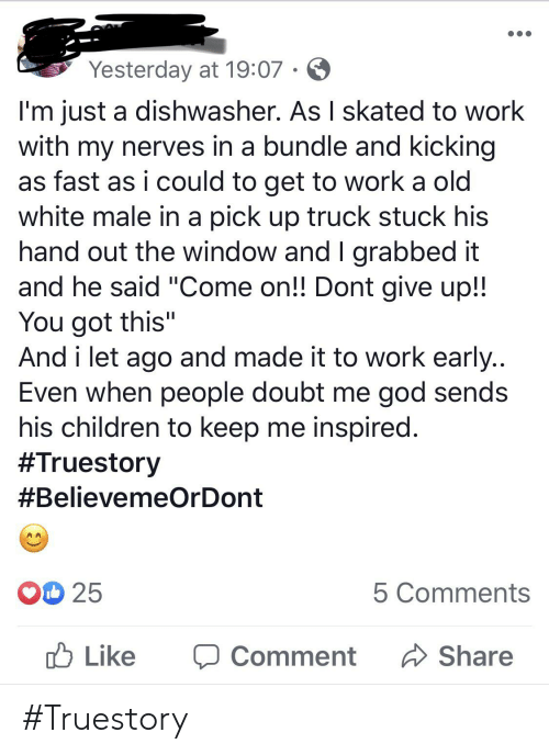"""Children, God, and Work: Yesterday at 19:07  I'm just a dishwasher. As I skated to work  with my nerves in a bundle and kicking  as fast as i could to get to work a old  white male in a pick up truck stuck his  hand out the window and I grabbed it  and he said """"Come on!! Dont give up!!  You got this""""  And i let ago and made it to work early...  Even when people doubt me god sends  his children to keep me inspired.  #Truestory  #BelievemeOrDon  O 25  5 Comments  Like  Share  Comment #Truestory"""