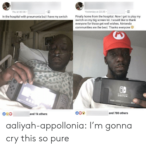 Lol, Nintendo, and Target: Yesterday at 22:35  Thu at 03:38  Finally home from the hospital. Now I get to play my  In the hospital with pneumonia but I have my switch  switch on my big screen lol. I would like to thank  everyone for those get well wishes. Nintendo  communities are the best. Thanks everyone  ID  NINTENDO  SWITCH  008  and 780 others  and 1k others aaliyah-appollonia: I'm gonna cry this so pure