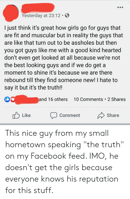 """Facebook, Girls, and Say It: Yesterday at 23:12  I just think it's great how girls go for guys that  are fit and muscular but in reality the guys that  are like that turn out to be assholes but then  you got guys like me with a good kind hearted  don't even get looked at all because we're not  the best looking guys and if we do get a  moment to shine it's because we are there  rebound till they find someone new! I hate to  say it but it's the truth!!  10 Comments 2 Shares  and 16 others  Like  Share  Comment This nice guy from my small hometown speaking """"the truth"""" on my Facebook feed. IMO, he doesn't get the girls because everyone knows his reputation for this stuff."""