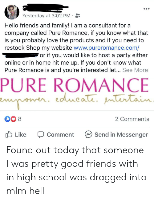 Family, Friends, and Hello: Yesterday at 3:02 PM  Hello friends and family! I am a consultant for a  company called Pure Romance, if you know what that  is you probably love the products and if you need to  restock Shop my website www.pureromance.com/  or if you would like to host a party either  online or in home hit me up. If you don't know what  Pure Romance is and you're interested let... See More  PURE ROMANCE  eower. edueate. mtertaiu.  8  2 Comments  Like  Send in Messenger  Comment Found out today that someone I was pretty good friends with in high school was dragged into mlm hell