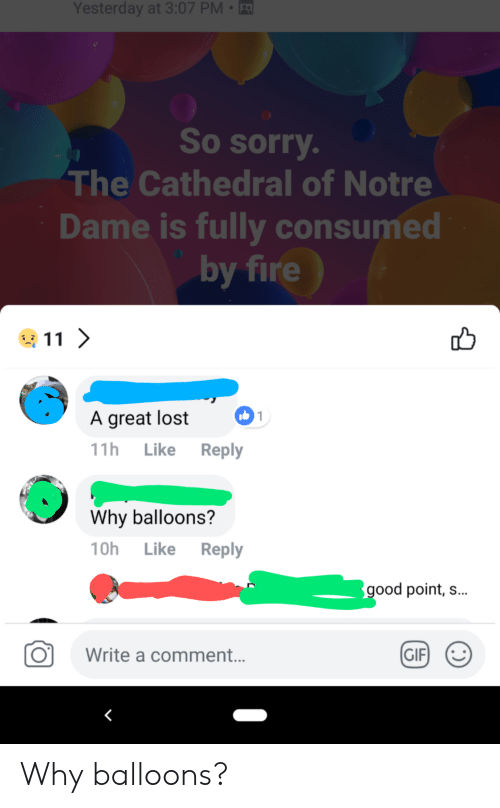Fire, Gif, and Sorry: Yesterday  at  3:07  PM-  So sorry  The Cathedral of Notre  Dame is fully consumed  by fire  6  A great lost  11h Like Reply  Why balloons?  10h Like Reply  ood point, s...  O  Write a commen.t..  GIF Why balloons?