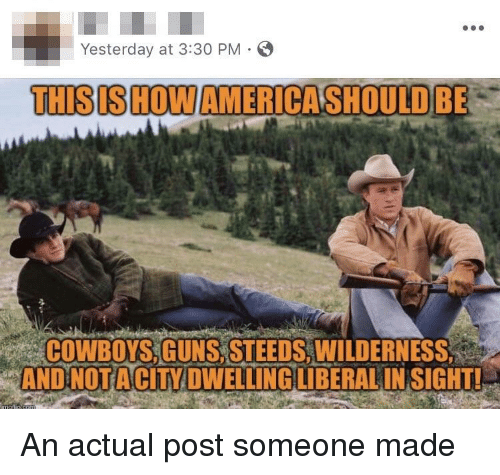 Dallas Cowboys, Guns, and Liberal: Yesterday at 3:30 PM  THISISHOW AMERICASHOULD BE  ih  COWBOYS GUNS,STEEDS,WILDERNESS  e AND NOTA CİTY DWELLING LIBERAL INSIGHT!