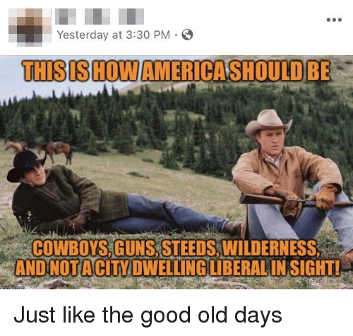 Dallas Cowboys, Guns, and Good: Yesterday at 3:30 PM  THISISHOW AMERICASHOULD BE  ih  COWBOYS GUNS,STEEDS,WILDERNESS  e AND NOTA CİTY DWELLING LIBERAL INSIGHT! Just like the good old days