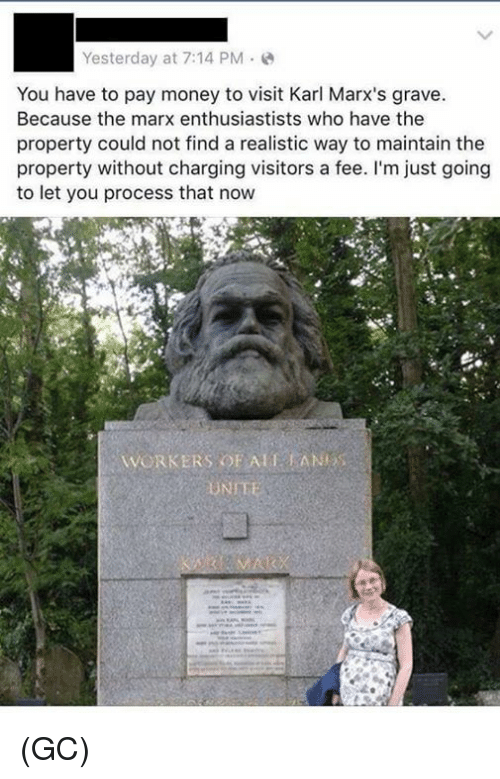 Ali, Memes, and Money: Yesterday at 7:14 PM.  You have to pay money to visit Karl Marx's grave  Because the marx enthusiastists who have the  property could not find a realistic way to maintain the  property without charging visitors a fee. I'm just going  to let you process that now  WORKERS OF ALI KAN (GC)