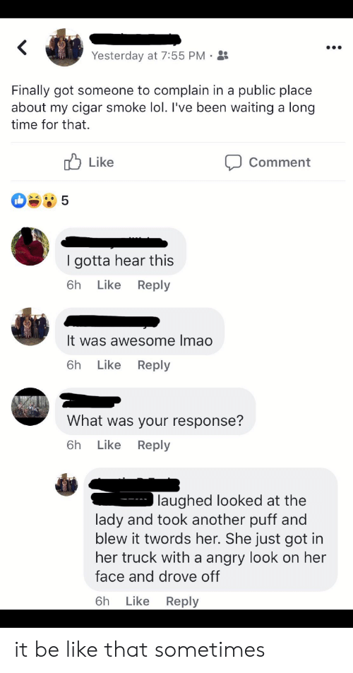 Be Like, Lol, and Time: Yesterday at 7:55 PM .  Finally got someone to complain in a public place  about my cigar smoke lol. I've been waiting a long  time for that.  b Like  Comment  I gotta hear this  6h Like Reply  It was awesome Imao  6h Like Reply  What was your response?  6h Like Reply  laughed looked at the  lady and took another puff and  blew it twords her. She just got in  her truck with a angry look on her  face and drove off  6h Like Reply it be like that sometimes