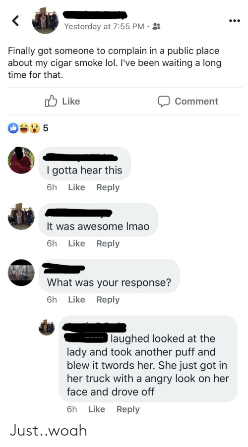 Lol, Time, and Angry: Yesterday at 7:55 PM .  Finally got someone to complain in a public place  about my cigar smoke lol. l've been waiting a long  time for that.  u Like  Comment  I gotta hear this  6h Like Reply  It was awesome Imao  6h Like Reply  What was your response?  6h Like Reply  laughed looked at the  lady and took another puff and  blew it twords her. She just got in  her truck with a angry look on her  face and drove off  6h Like Reply Just..woah
