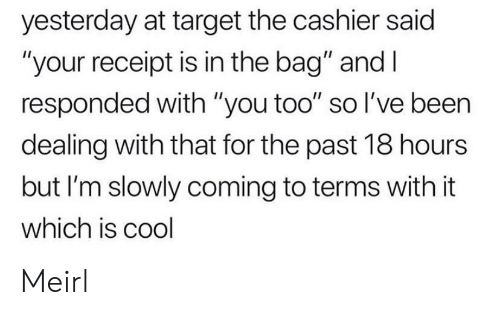 """Target, Cool, and Receipt: yesterday at target the cashier said  """"your receipt is in the bag"""" and I  responded with """"you too"""" so I've been  dealing with that for the past 18 hours  but I'm slowly coming to terms with it  which is cool Meirl"""