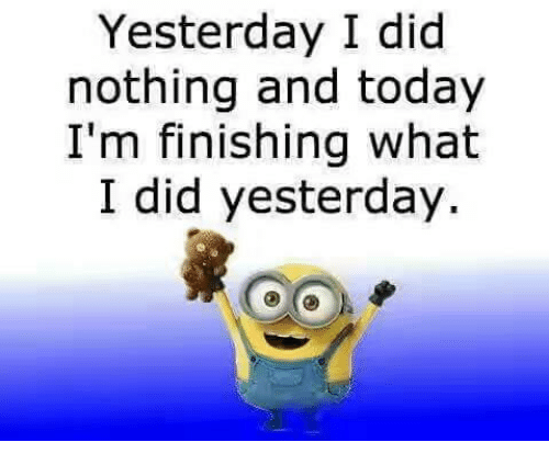 Memes, Today, and 🤖: Yesterday I did  nothing and today  I'm finishing what  I did yesterday.