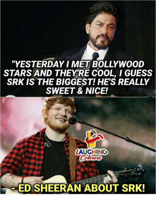 "Ed Sheeran, Cool, and Guess: ""YESTERDAY I MET BOLLYWOOD  STARS AND THEYRE COOL, I GUESS  SRK IS THE BIGGEST! HE'S REALLY  SWEET & NICE!  ED SHEERAN ABOUT SRK!"