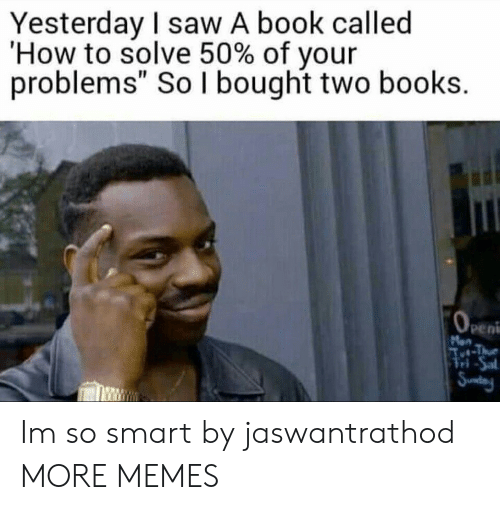 """Books, Dank, and Memes: Yesterday I saw A book called  'How to solve 50% of your  problems"""" So I bought two books.  peni  ri Im so smart by jaswantrathod MORE MEMES"""