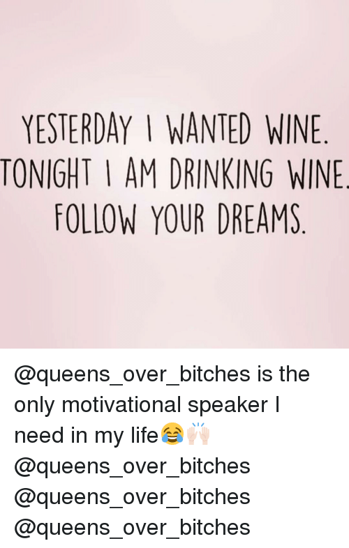 Drinking, Funny, and Life: YESTERDAY I WANTED WINE  TONIGHT I AM DRINKING WINE  FOLLOW YOUR DREAMS @queens_over_bitches is the only motivational speaker I need in my life😂🙌🏻 @queens_over_bitches @queens_over_bitches @queens_over_bitches