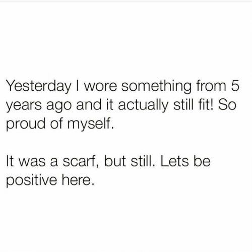 Relationships, Proud, and Fit: Yesterday I wore something from 5  years ago and it actually still fit! So  proud of myself.  It was a scarf, but still. Lets be  positive here.