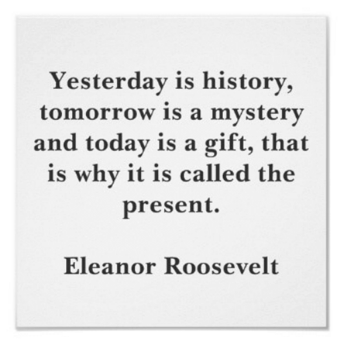 Yesterday Is History Tomorrow Is A Mystery And Today Is A Gift That