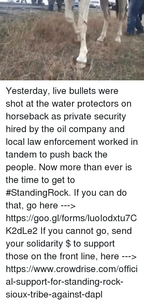 Memes, Work, and Live: Yesterday, live bullets were shot at the water protectors on horseback as private security hired by the oil company and local law enforcement worked in tandem to push back the people.  Now more than ever is the time to get to #StandingRock. If you can do that, go here ---> https://goo.gl/forms/luoIodxtu7CK2dLe2  If you cannot go, send your solidarity $ to support those on the front line, here ---> https://www.crowdrise.com/official-support-for-standing-rock-sioux-tribe-against-dapl