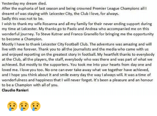Club, Journey, and Memes: Yesterday my dream died.  After the euphoria of last season and being crowned Premier League Champions all I  dreamt of was staying with Leicester City, the Club Ilove, for always.  Sadly this was not to be.  I wish to thank my wife Rosanna and all my family for their never ending support during  my time at Leicester. My thanks go to Paolo and Andrea who accompanied me on this  wonderful journey. To Steve Kutner and Franco Granello for bringing me the opportunity  to become a Champion.  Mostly Ihave to thank Leicester City Football Club. The adventure was amazing and will  live with me forever. Thank you to all the journalists and the media who came with us  and enjoyed reporting on the greatest story in football. My heartfelt thanks to everybody  at the Club, all the players, the staff, everybody who was there and was part of what we  achieved. But mostly to the supporters. You took me into your hearts from day one and  loved me. love you too. No one can ever take away what we together have achieved,  and I hope you think about it and smile every day the waylalways will. It was a time of  wonderfulness and happiness that I will never forget. It's been a pleasure and an honour  to be a Champion with all of you  Claudio Ranieri 😢😢😢