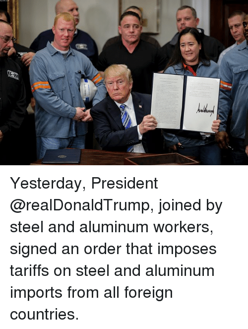 Memes, 🤖, and Steel: Yesterday, President @realDonaldTrump, joined by steel and aluminum workers, signed an order that imposes tariffs on steel and aluminum imports from all foreign countries.