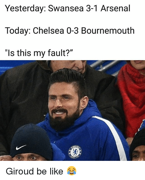 """Arsenal, Be Like, and Chelsea: Yesterday: Swansea 3-1 Arsenal  Today: Chelsea 0-3 Bournemouth  """"ls this my fault?"""" Giroud be like 😂"""