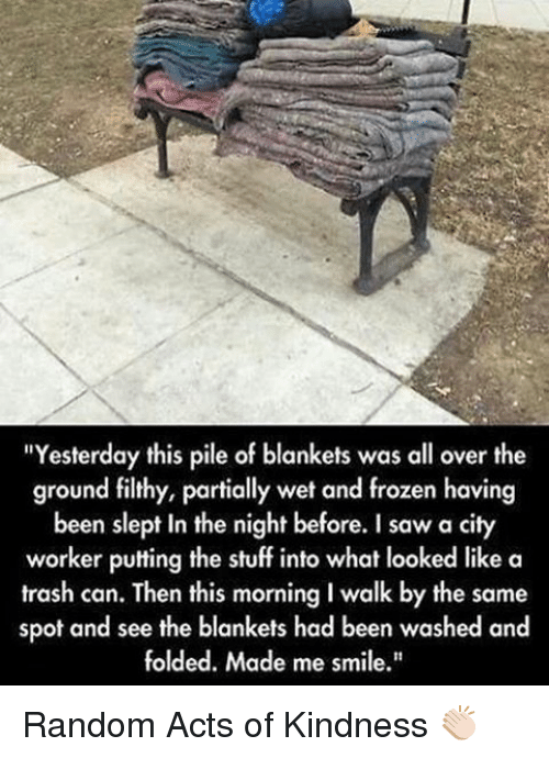 "Frozen, Memes, and Saw: ""Yesterday this pile of blankets was all over the  ground filthy, partially wet and frozen having  been slept in the night before. I saw a city  worker putting the stuff into what looked like a  trash can. Then this morning Iwalk by the same  spot and see the blankets had been washed and  folded. Made me smile."" Random Acts of Kindness 👏🏻"