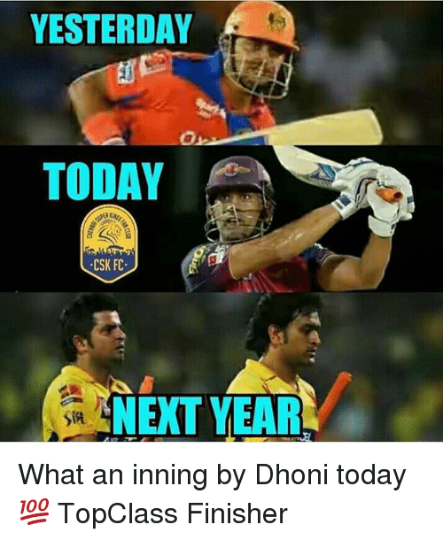 Today, Dekh Bhai, and International: YESTERDAY  TODAY  CSK FC.  NEXT YEAR  Sin What an inning by Dhoni today 💯 TopClass Finisher