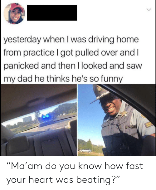 """Dad, Driving, and Funny: yesterday when I was driving home  from practice I got pulled over and I  panicked and then I looked and saw  my dad he thinks he's so funny  SER """"Ma'am do you know how fast your heart was beating?"""""""