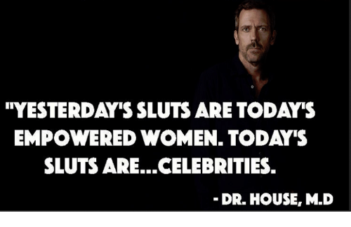"""Memes, House, and Women: ''YESTERDAY'S SLUTS ARE TODA""""S  EMPOWERED WOMEN. TODAY'S  SLUTS ARE...CELEBRITIES.  DR. HOUSE, M.D"""