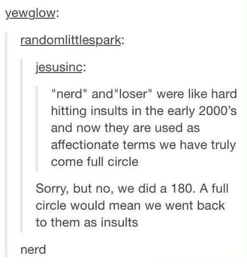 """Nerd, Sorry, and Mean: yewglow  randomlittlespark:  jesusinc  """"nerd"""" and""""loser"""" were like hard  hitting insults in the early 2000's  and now they are used as  affectionate terms we have truly  come full circle  Sorry, but no, we did a 180. A full  circle would mean we went back  to them as insults  nerd"""