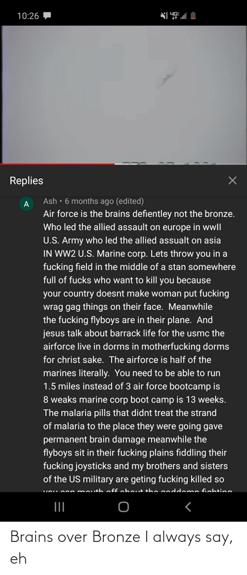 Ash, Brains, and Jesus: YG  10:26  Replies  Ash • 6 months ago (edited)  Air force is the brains defientley not the bronze.  Who led the allied assault on europe in wwll  U.S. Army who led the allied assualt on asia  IN WW2 U.S. Marine corp. Lets throw you in a  fucking field in the middle of a stan somewhere  full of fucks who want to kill you because  your country doesnt make woman put fucking  wrag gag things on their face. Meanwhile  the fucking flyboys are in their plane. And  jesus talk about barrack life for the usmc the  airforce live in dorms in motherfucking dorms  for christ sake. The airforce is half of the  marines literally. You need to be able to run  1.5 miles instead of 3 air force bootcamp is  8 weaks marine corp boot camp is 13 weeks.  The malaria pills that didnt treat the strand  of malaria to the place they were going gave  permanent brain damage meanwhile the  flyboys sit in their fucking plains fiddling their  fucking joysticks and my brothers and sisters  of the US military are geting fucking killed so  on mou+h off abAut the N  n fishtin Brains over Bronze I always say, eh