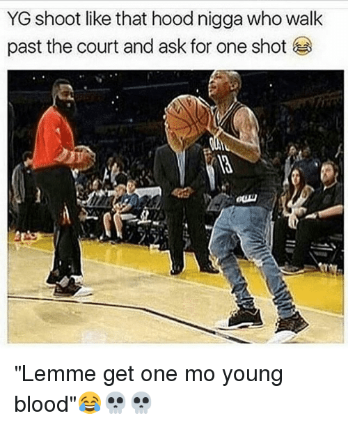 """Memes, 🤖, and Ask: YG shoot like that hood nigga who walk  past the court and ask for one shot """"Lemme get one mo young blood""""😂💀💀"""