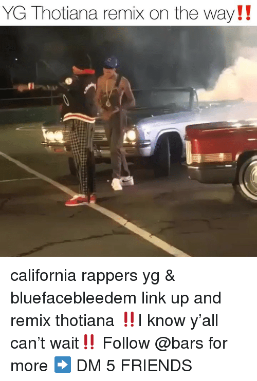 Friends, Memes, and California: YG Thotiana remix on the way!! california rappers yg & bluefacebleedem link up and remix thotiana ‼️I know y'all can't wait‼️ Follow @bars for more ➡️ DM 5 FRIENDS