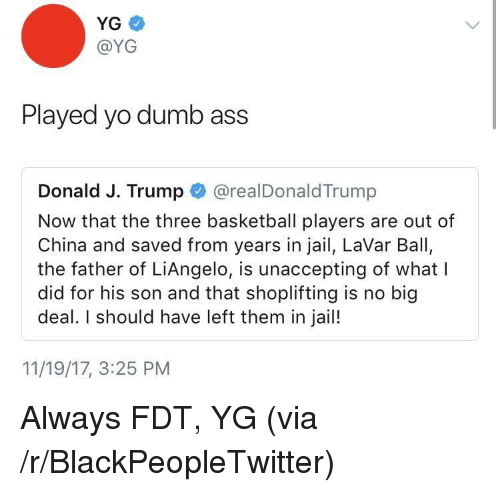 Ass, Basketball, and Blackpeopletwitter: YG  @YG  Played yo dumb ass  Donald J. Trump@realDonaldTrump  Now that the three basketball players are out of  China and saved from years in jail, LaVar Ball,  the father of LiAngelo, is unaccepting of whatl  did for his son and that shoplifting is no big  deal. I should have left them in jail!  11/19/17, 3:25 PM <p>Always FDT, YG (via /r/BlackPeopleTwitter)</p>